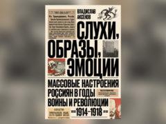 Слухи, образы, эмоции. Массовые настроения россиян в годы войны иреволюции (1914–1918)